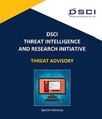DSCI Threat Intelligence and Research Initiative - Threat Advisory | Special Advisory